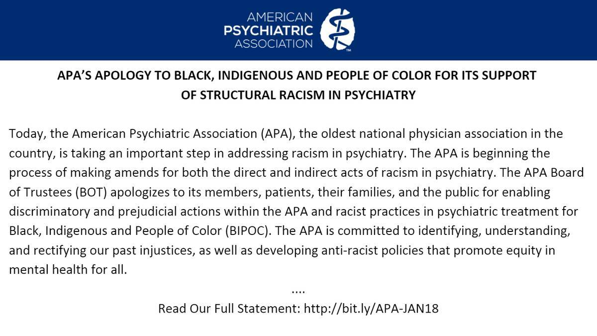 Today, APA is taking an important step in addressing racism in psychiatry. We are beginning the process of making amends for both direct and indirect acts of racism in psychiatry, we apologize for our contributions to structural racism and pledge enacting anti-racist practices.