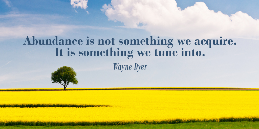 Abundance is not something we acquire. It is something we tune into. - Wayne Dyer #quote #ThursdayThoughts