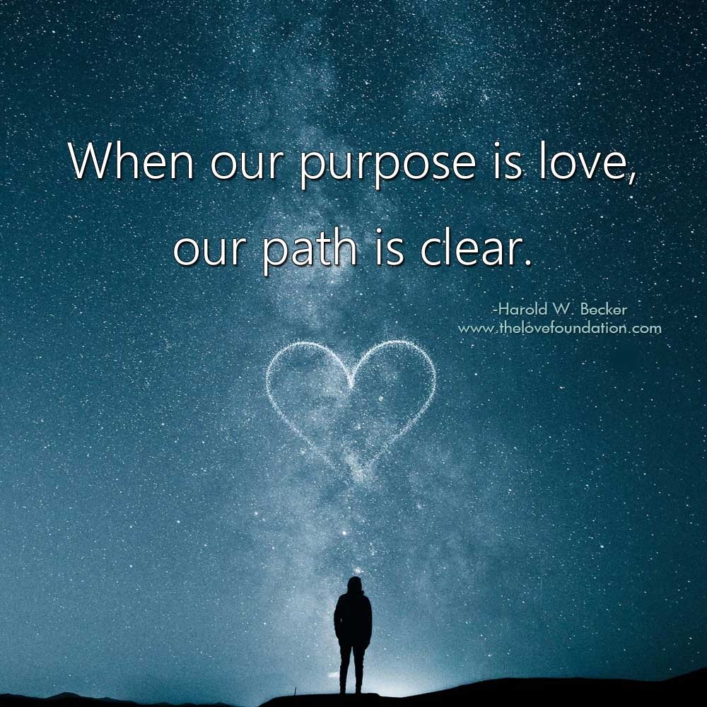 When our purpose is love, our path is clear.-@haroldwbecker #unconditionallove