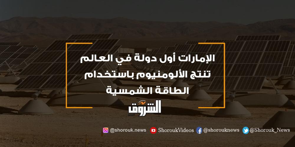 #الشروق الإمارات أول دولة في العالم تنتج الألومنيوم باستخدام الطاقة الشمسية    #الإمارات