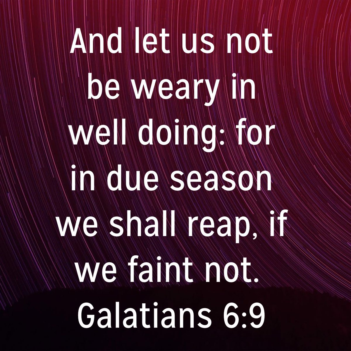 And let us not be weary in well doing: for in due season we shall reap, if we faint not. Galatians 6:9 KJV
