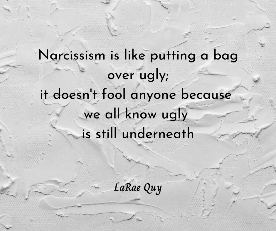 Narcissism is like putting a bag over ugly—it doesn't fool anyone because we all know the ugly is still underneath #quote #TuesdayThoughts #success 3 Smart Ways You Can Gain Confidence In Yourself | LaRae Quy
