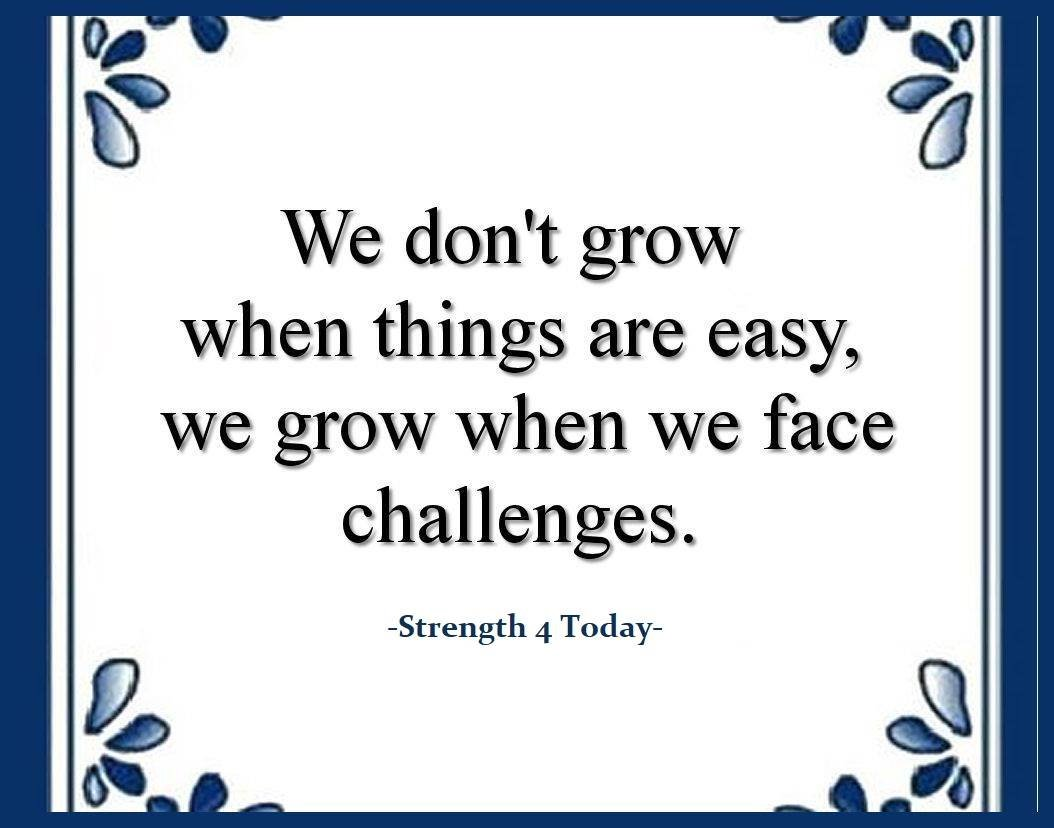 We don't grow when things are easy, We grow when we Face Challenges.  #Grow #Growth #Easy #tough #FaceChallenges #Strengthfor2day