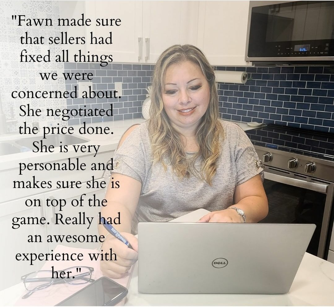 """""""Fawn made sure that sellers had fixed all things we were concerned about. She negotiated the price done. She is very personable and makes sure she is on top of the game. Really had an awesome experience with her."""""""