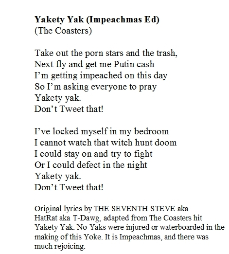 Yakety Yak The Coasters  Take out the porn stars and the trash Next fly and get me Putin cash I'm getting impeached on this day So I'm asking everyone to pray Yakety yak Don't Tweet that  I've locked myself in my bedroom I cannot watch that...  #TrumpsLastDay #ByeByeTrump