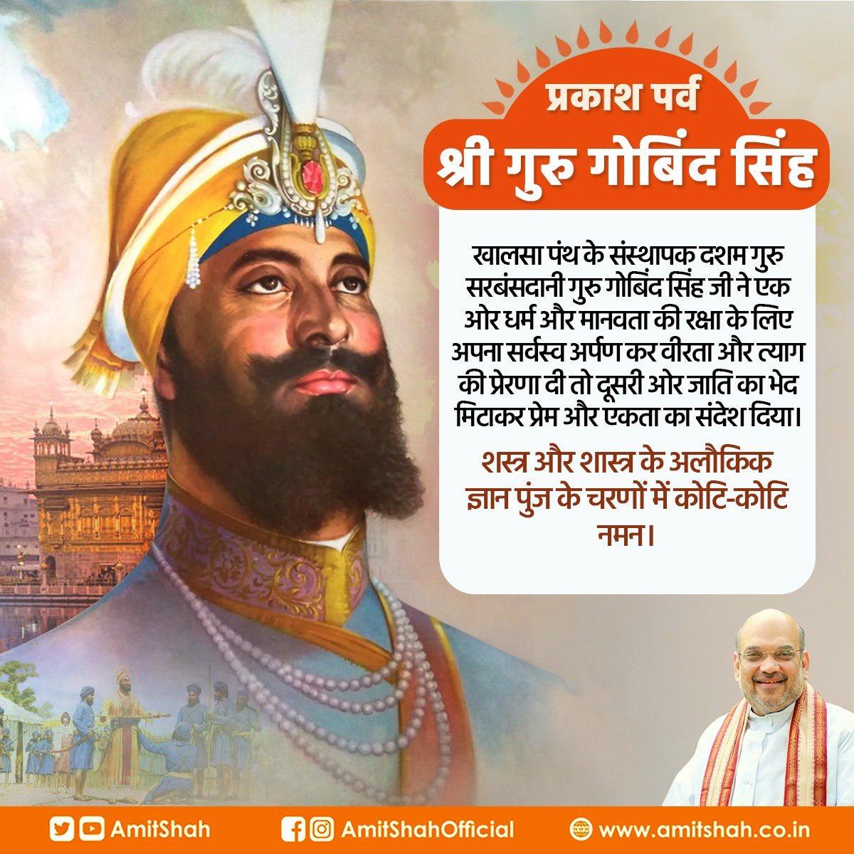 खालसा पंथ के संस्थापक दशम गुरु सरबंसदानी गुरु गोबिंद सिंह जी ने एक ओर धर्म और मानवता की रक्षा के लिए अपना सर्वस्व अर्पण कर वीरता और त्याग की प्रेरणा दी तो दूसरी ओर जाति का भेद मिटाकर प्रेम और एकता का संदेश दिया।  शस्त्र और शास्त्र के अलौकिक ज्ञान पुंज के चरणों में कोटि-कोटि नमन।