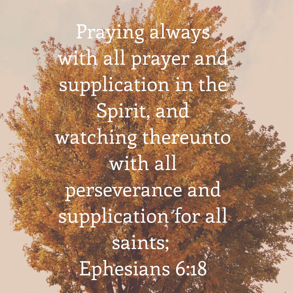 Praying always with all prayer and supplication in the Spirit, and watching thereunto with all perseverance and supplication for all saints; Ephesians 6:18 KJV