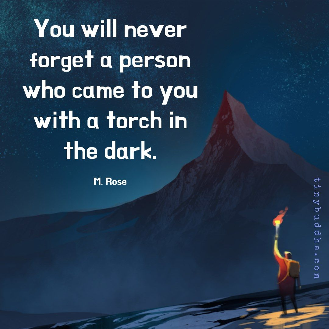 You will never forget a person who came to you with a torch in the dark. ~M. Rose