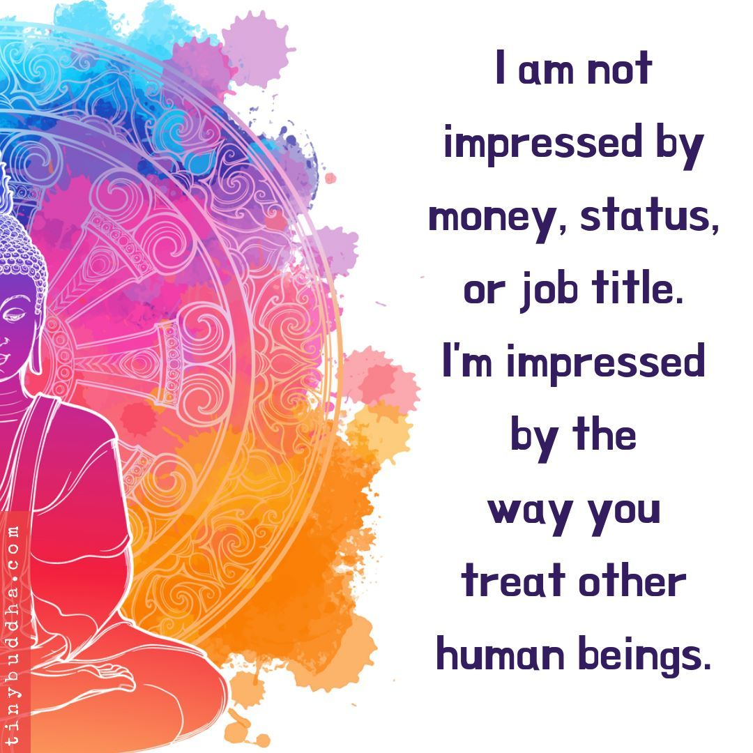 I am not impressed by money, status, or job title. I'm impressed by the way you treat other human beings.