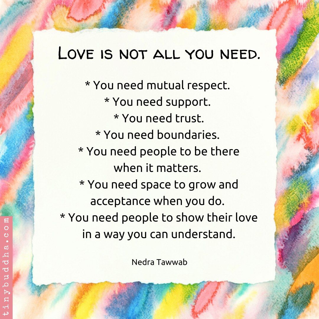 Love is not all you need. You need mutual respect. You need support. You need trust. You need boundaries. You need people to be there when it matters. You need space to grow and acceptance when you do. You need people to show their love in a way you can understand. Nedra Tawwab