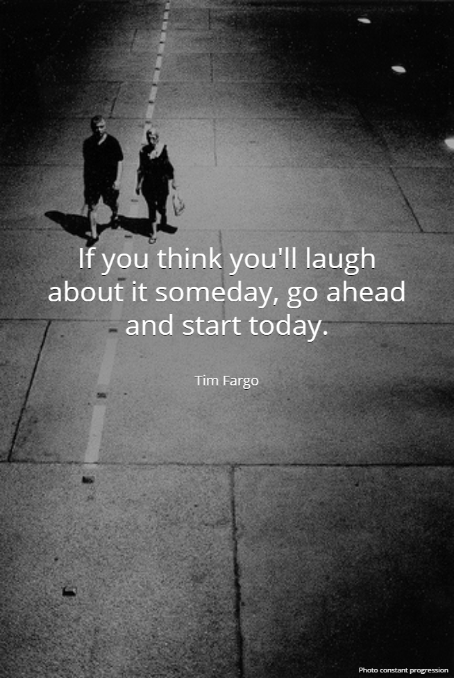 If you think you'll laugh about it someday, go ahead and start today. - Tim Fargo #quote #wednesdaywisdom