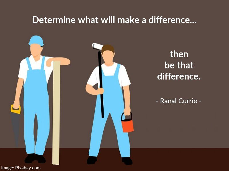 Determine what will make a difference, then be that difference.  #quote #difference #contribution #WednesdayWisdom