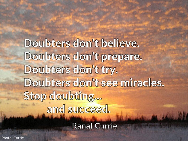 Doubters don't believe.  Doubters don't prepare.  Doubters don't try.  Doubters don't see miracles.  Stop doubting... and succeed.  #quote #success #doubt #WednesdayWisdom