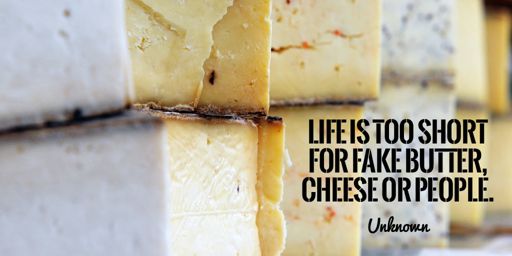 Life is too short for fake butter, cheese or people. - Unknown #quote #ThursdayThoughts