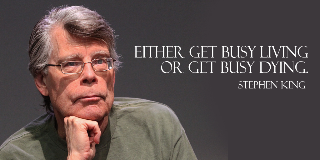 Either get busy living or get busy dying. - Stephen King #quote #ThursdayThoughts