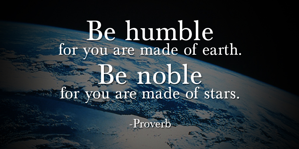 """Be humble for you are made of earth. Be noble for you are made of stars."" - Proverb #quote #ThursdayThoughts"