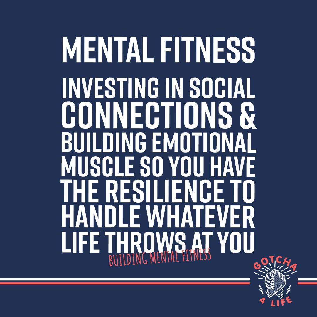 What Mental Fitness means to us.   Investing in social connections & building emotional muscle so you have the resilience to handle whatever life throws at you.   #gotcha4life #buildingmentalfitness #mentalfitness