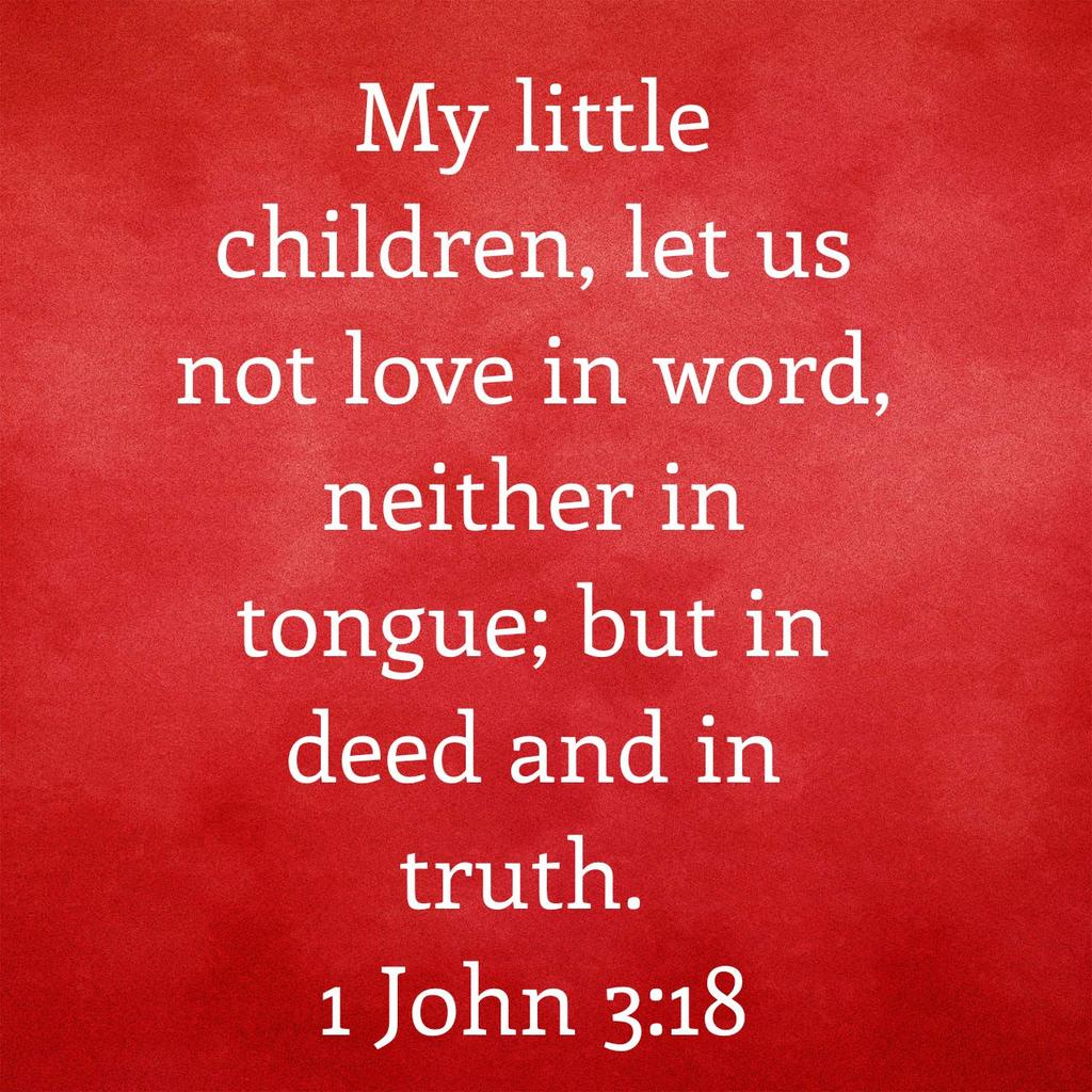 My little children, let us not love in word, neither in tongue; but in deed and in truth. 1 John 3:18 KJV