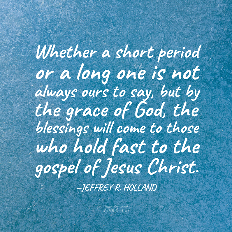 Whether…a short period or a long one is not always ours to say, but by the grace of God, the blessings will come to those who hold fast to the gospel of Jesus Christ. —Jeffrey R. Holland #ThursdayMotivation @Ch_JesusChrist #LetGodPrevail