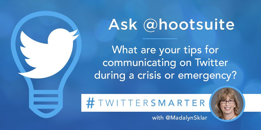 Ask @hootsuite: What are your tips for communicating on Twitter during a crisis or emergency? #TwitterSmarter