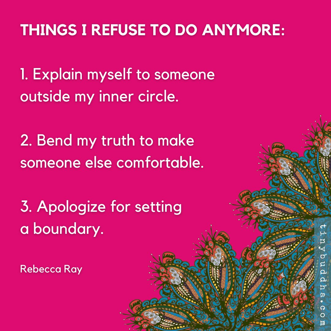 Things I refuse to do anymore: 1. Explain myself to someone outside my inner circle. 2. Bend my truth to make someone else comfortable. 3. Apologize for setting a boundary. ~Rebecca Ray