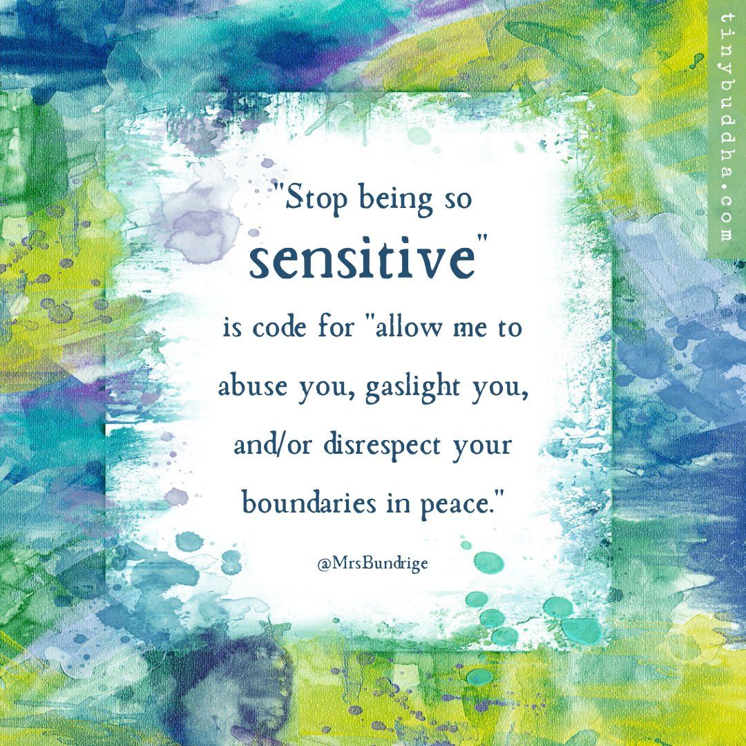 Stop being so sensitive is code for allow me to abuse you, gaslight you, and/or disrespect your boundaries in peace. ~Mrs. Bundrige