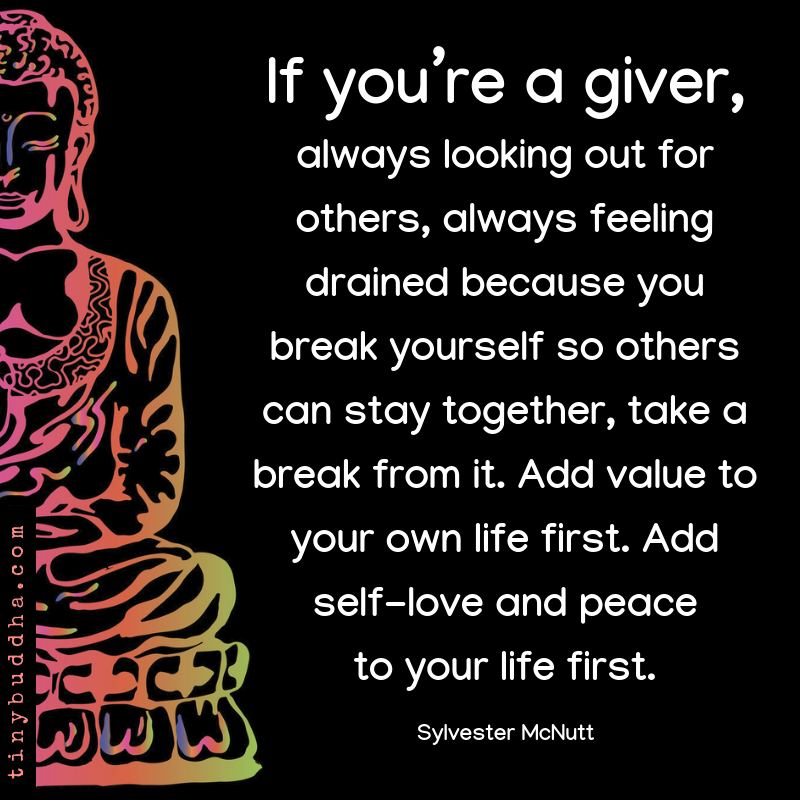 If you re a giver, always looking out for others, always feeling drained because you break yourself so others can stay together, take a break from it. Add value to your own life first. Add self-love and peace to your life first. ~Sylvester McNutt