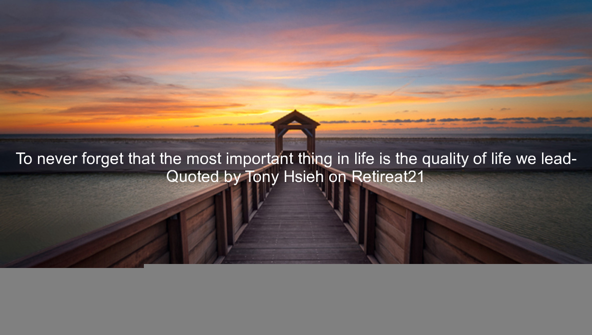 To never forget that the most important thing in life is the quality of life we lead- Quoted by Tony Hsieh on Retireat21 https://t.co/bWRwkuTlQv