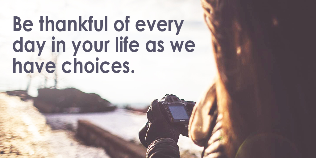 Be thankful of every day in your life as we have choices. #quote #ThankfulThursday