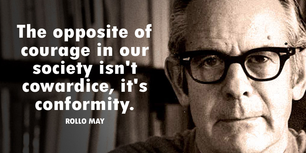 The opposite of courage in our society isn't cowardice, it's conformity. -Rollo May #quote