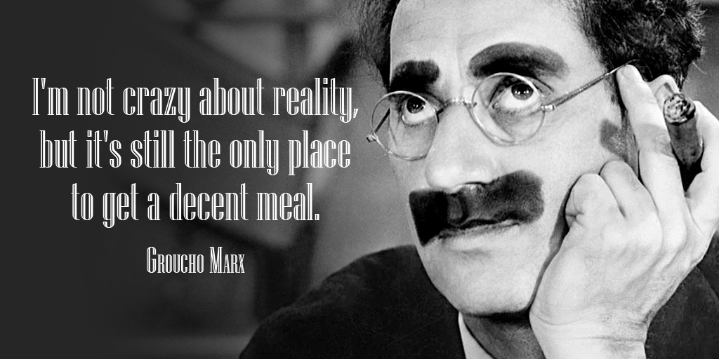 Replying to @tim_fargo: I'm not crazy about reality, but it's still the only place to get a decent meal. - Groucho Marx #FridayFeeling
