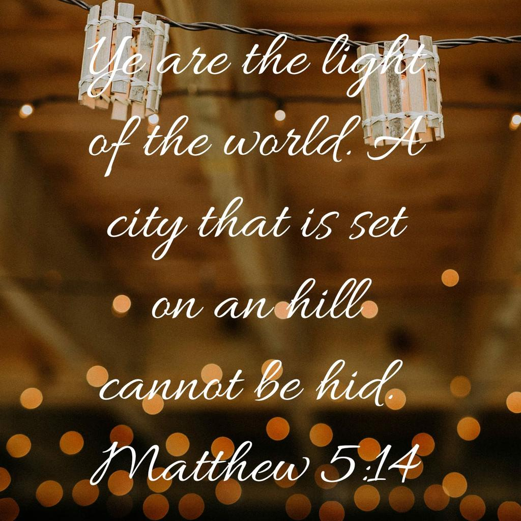 Ye are the light of the world. A city that is set on an hill cannot be hid. Matthew 5:14 KJV