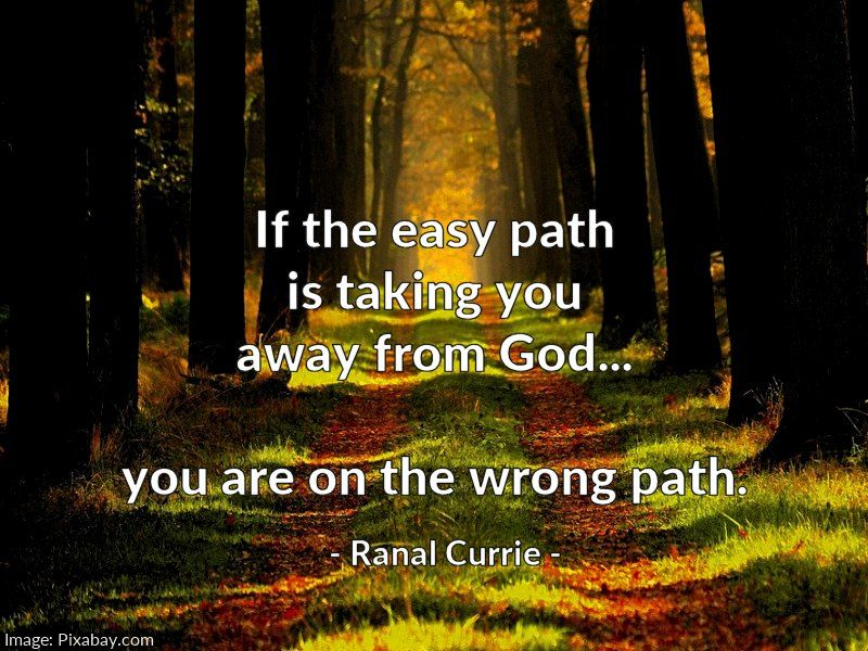 If the easy path is taking you away from God... you are on the wrong path.  #quote #God #path #FridayFundamentals