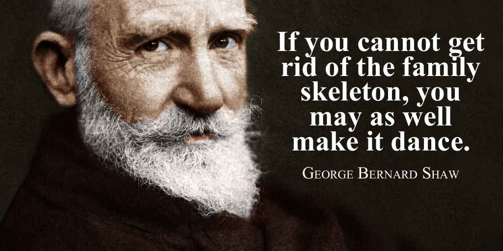 If you cannot get rid of the family skeleton, you may as well make it dance. - George Bernard Shaw #quote  #WeekendWisdom