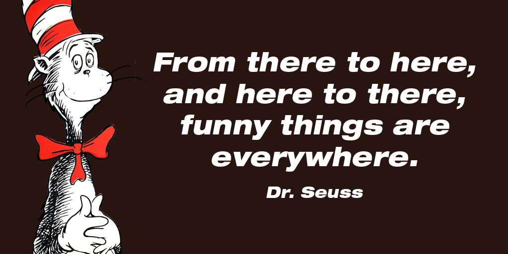 From there to here, and here to there, funny things are everywhere. - Dr. Seuss #quote  #FridayFeeling