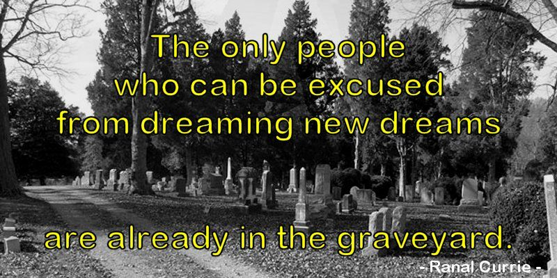 The only people who can be excused from dreaming new dreams are already in the graveyard.  #quote #dreams #excuses #FridayFundamentals