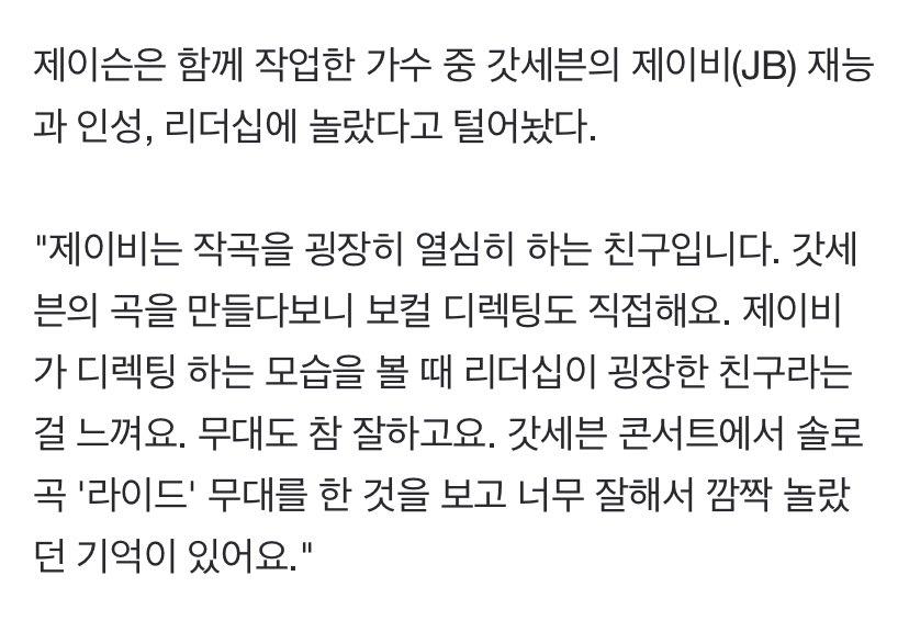"""จากบทสัมภาษณ์ของคุณ Zayson นักแต่งเพลงชาวมาเลเซียนที่มีผลงานเพลงหลากหลายในวงการ K-Pop  """"ในบรรดาศิลปินที่เคยร่วมทำเพลงด้วย ผมตกใจพรสวรรค์ อุปนิสัย และความเป็นผู้นำของ GOT7 JB  เจบีเป็นคนที่ตั้งใจมาก ตอนได้ทำเพลงของกซวด้วยกัน เขาคอยให้คำแนะนำเรื่องโวคอลด้วยตัวเอง.."""" (1)"""