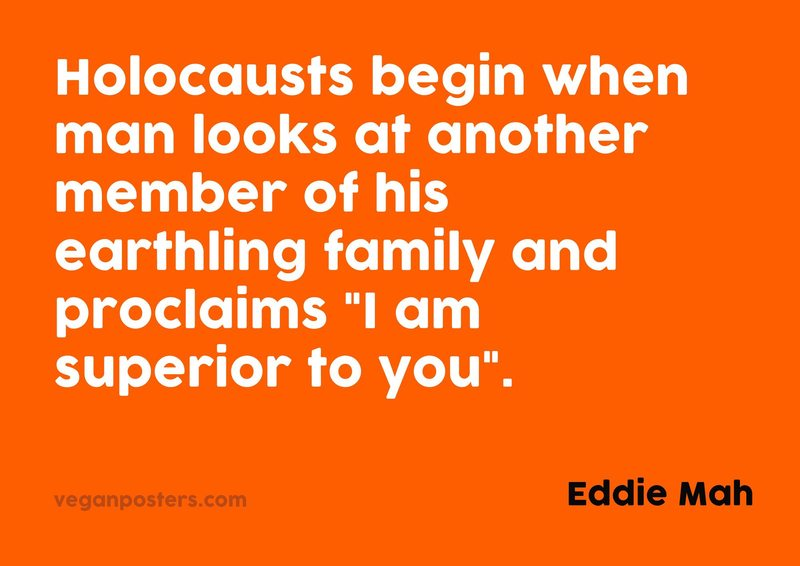 """Holocausts begin when man looks at another member of his earthling family and proclaims """"I am... - Eddie Mah #vegan https://t.co/JIVwGyDimN"""