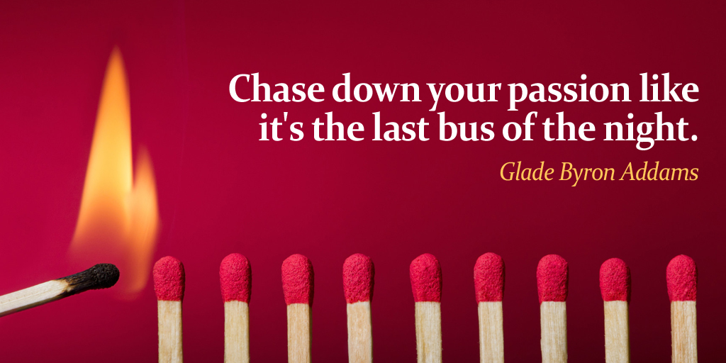 Chase down your passion like it's the last bus of the night. - Glade Byron Addams #ThursdayThoughts