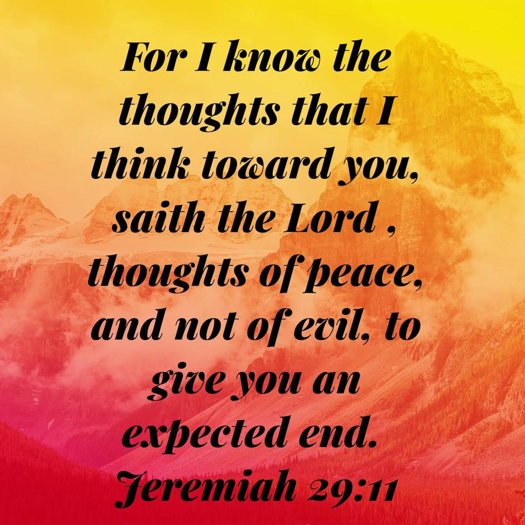 For I know the thoughts that I think toward you, saith the Lord , thoughts of peace, and not of evil, to give you an expected end. Jeremiah 29:11 KJV