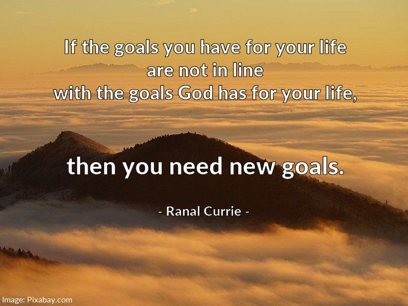 If the goals you have for your life are not in line with the goals God has for your life, then you need new goals.  #quote #goals #God #SaturdaySunshine