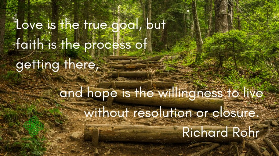 Love is the true goal, but faith is the process of getting there, and hope is the willingness to live without resolution or closure. Richard Rohr #Faith #hope #love