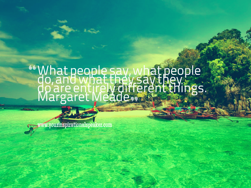 ''What people say, what people do, and what they say they do are entirely different things. - Margaret Meade #Leadership #Pilotspeaker #Soar2Success