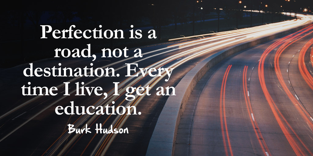 Perfection is a road, not a destination. Every time I live, I get an education. - Burk Hudson #quote #leadership