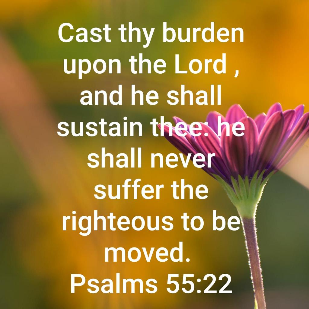 Cast thy burden upon the Lord , and he shall sustain thee: he shall never suffer the righteous to be moved. Psalms 55:22 KJV