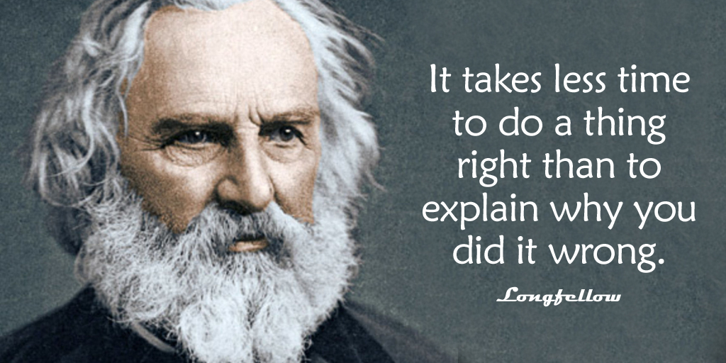 It takes less time to do a thing right than to explain why you did it wrong. - Longfellow #quote