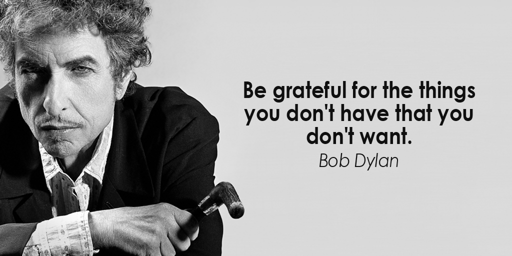 Be grateful for the things you don't have that you don't want. - Bob Dylan #quote #ThursdayThoughts
