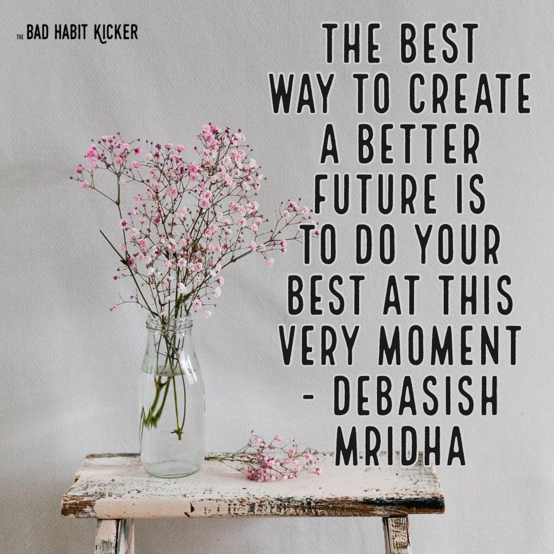 "Do you agree? ""The best way to create a better future is to do your best at this very moment"" - Debasish Mridha #SelfHelpBooks #BadHabits #MentalHealth #ImproveYourLife #SelfImprovement #TheBadHabitKicker #BreneBrown  #TheMiracleMorning #RachelHollis #MarieForleo #TonyRobbins"
