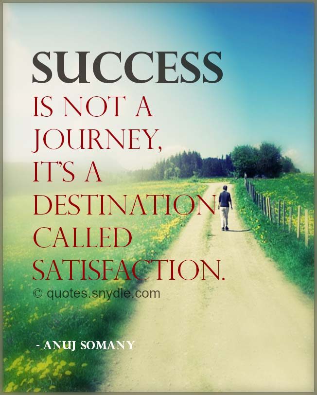 Success is not a journey, it's a destination called satisfaction. - Anuj Somany ~ #Success #Life