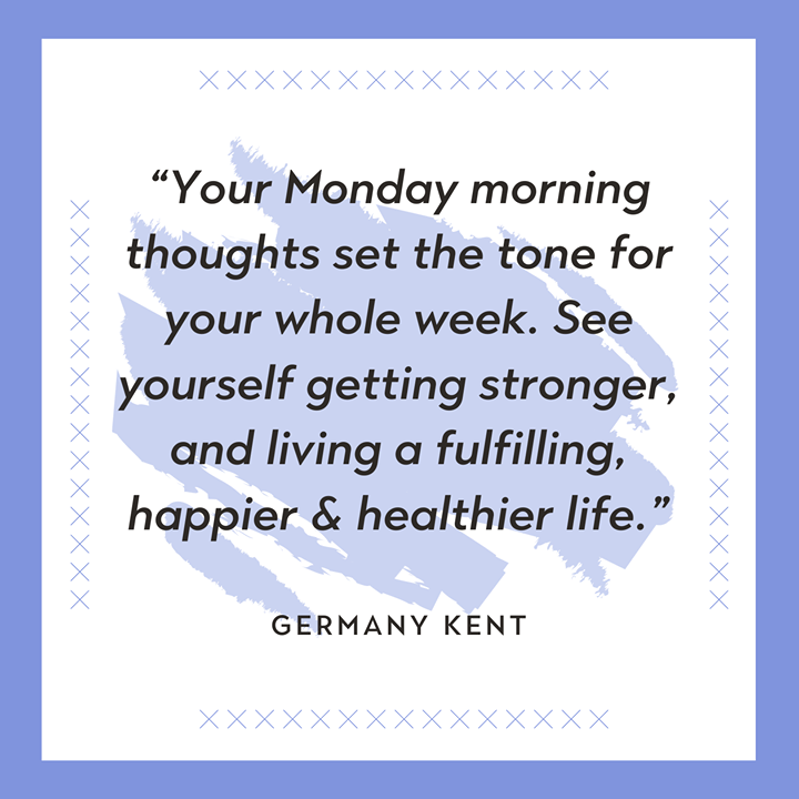 """A new year means more #MondayMotivation to get us back on track each week!  """"Your Monday morning thoughts set the tone for your whole week. See yourself getting stronger, and living a fulfilling, happier & healthier life."""" – Germany Kent"""